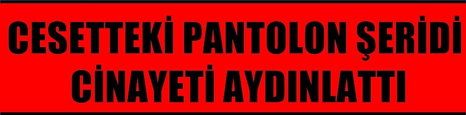 CESETTEKİ PANTOLON ŞERİDİ CİNAYETİ AYDINLATTI