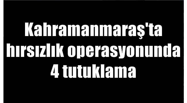 Kahramanmaraş'ta hırsızlık operasyonunda 4 tutuklama